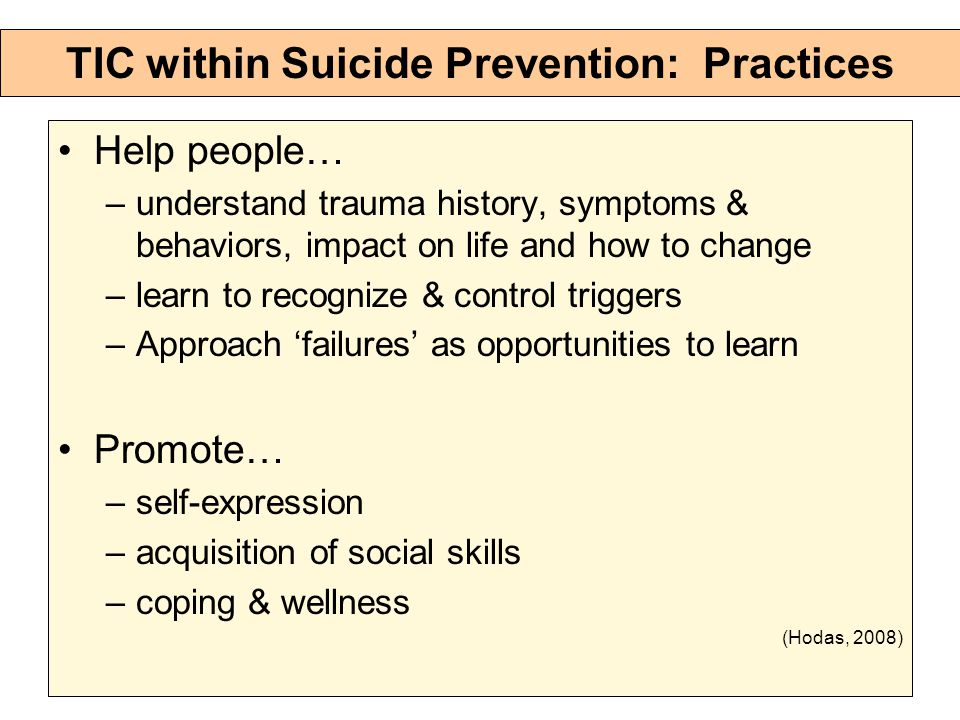 TIC within Suicide Prevention: Practices Help people… –understand trauma history, symptoms & behaviors, impact on life and how to change –learn to recognize & control triggers –Approach 'failures' as opportunities to learn Promote… –self-expression –acquisition of social skills –coping & wellness (Hodas, 2008)