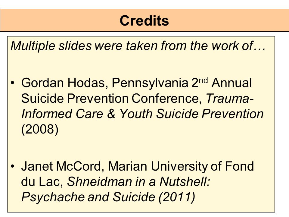 Credits Multiple slides were taken from the work of… Gordan Hodas, Pennsylvania 2 nd Annual Suicide Prevention Conference, Trauma- Informed Care & Youth Suicide Prevention (2008) Janet McCord, Marian University of Fond du Lac, Shneidman in a Nutshell: Psychache and Suicide (2011)