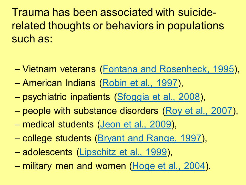 Trauma has been associated with suicide- related thoughts or behaviors in populations such as: –Vietnam veterans (Fontana and Rosenheck, 1995),Fontana and Rosenheck, 1995 –American Indians (Robin et al., 1997),Robin et al., 1997 –psychiatric inpatients (Sfoggia et al., 2008),Sfoggia et al., 2008 –people with substance disorders (Roy et al., 2007),Roy et al., 2007 –medical students (Jeon et al., 2009),Jeon et al., 2009 –college students (Bryant and Range, 1997),Bryant and Range, 1997 –adolescents (Lipschitz et al., 1999),Lipschitz et al., 1999 –military men and women (Hoge et al., 2004).Hoge et al., 2004