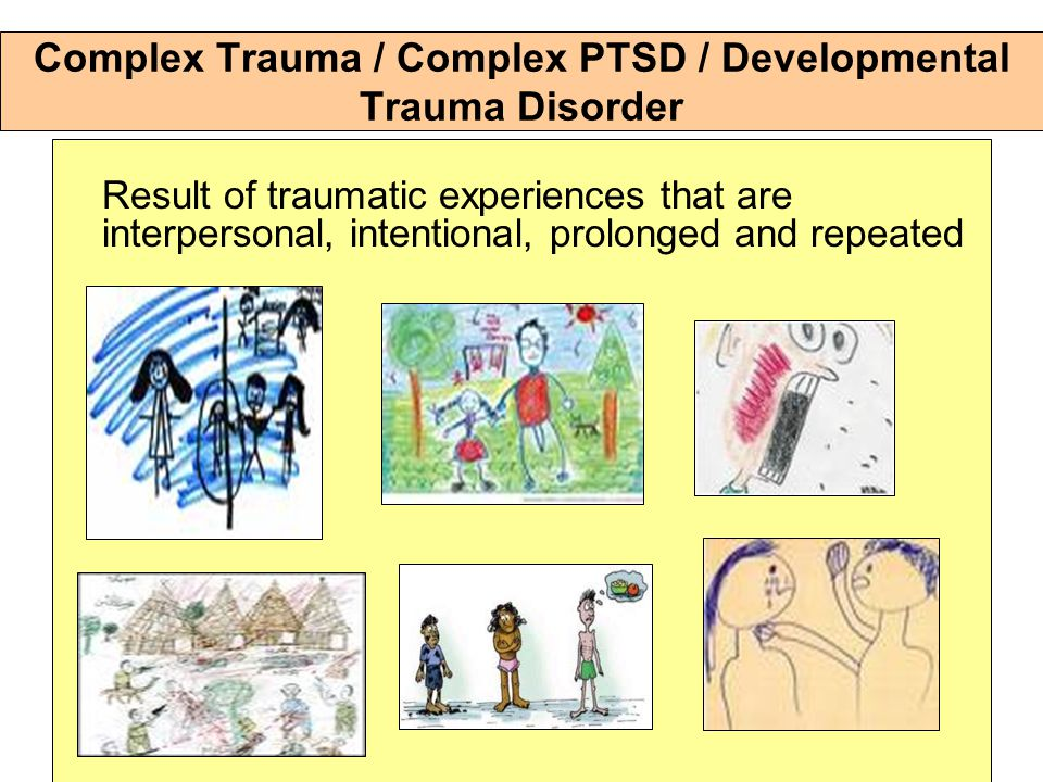 Complex Trauma / Complex PTSD / Developmental Trauma Disorder Result of traumatic experiences that are interpersonal, intentional, prolonged and repeated
