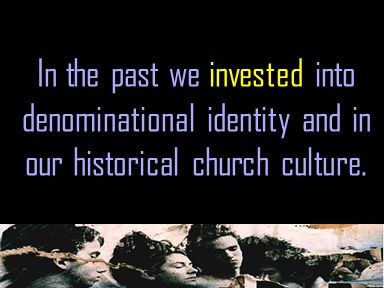 In the past we invested into denominational identity and in our historical church culture.