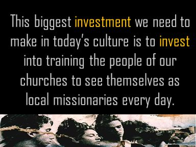 This biggest investment we need to make in today's culture is to invest into training the people of our churches to see themselves as local missionaries every day.