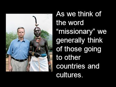 As we think of the word missionary we generally think of those going to other countries and cultures.