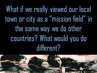 What if we really viewed our local town or city as a mission field in the same way we do other countries.