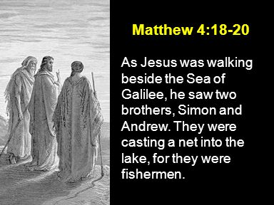 Matthew 4:18-20 As Jesus was walking beside the Sea of Galilee, he saw two brothers, Simon and Andrew.