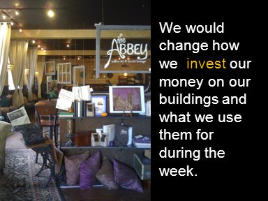We would change how we invest our money on our buildings and what we use them for during the week.
