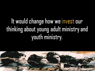 It would change how we invest our thinking about young adult ministry and youth ministry.