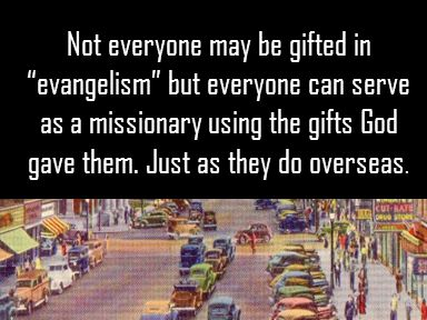 Not everyone may be gifted in evangelism but everyone can serve as a missionary using the gifts God gave them.