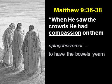 Matthew 9:36-38 When He saw the crowds He had compassion on them splagchnizomai = to have the bowels yearn