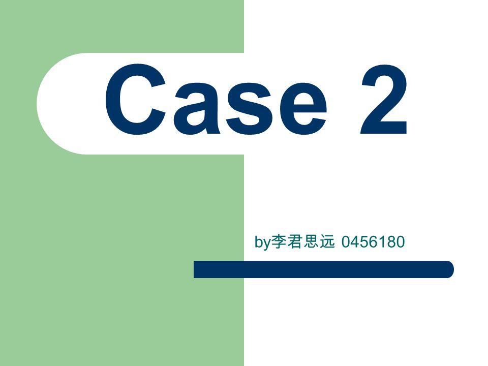 Case 2 by 李君思远 0456180