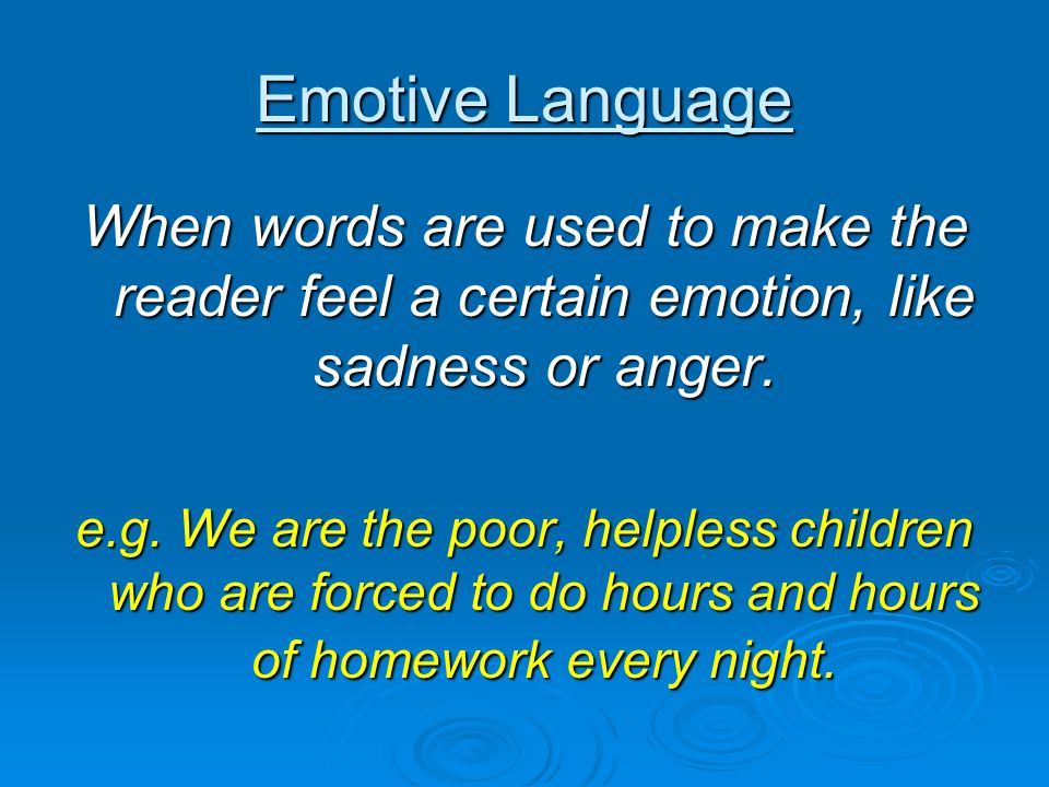 Emotive Language When words are used to make the reader feel a certain emotion, like sadness or anger. e.g. We are the poor, helpless children who are