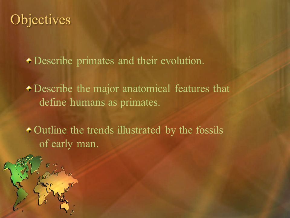 Objectives Describe primates and their evolution. Describe the major anatomical features that define humans as primates. Outline the trends illustrate