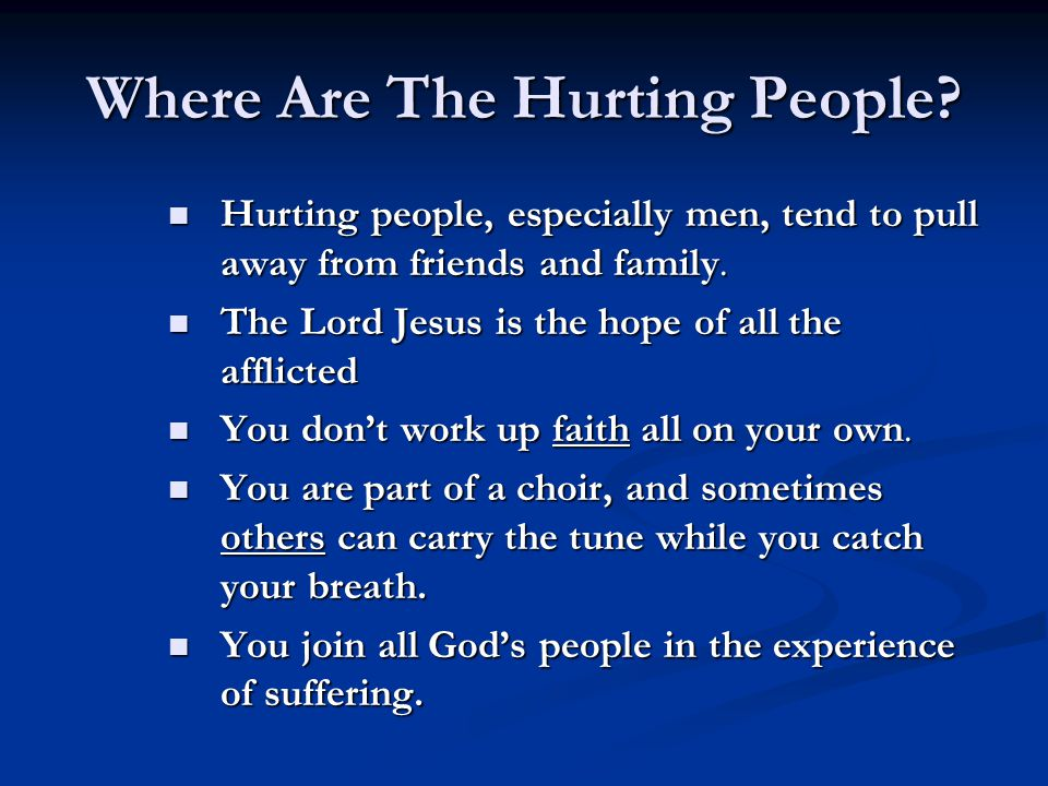 Where Are The Hurting People? Hurting people, especially men, tend to pull away from friends and family. Hurting people, especially men, tend to pull