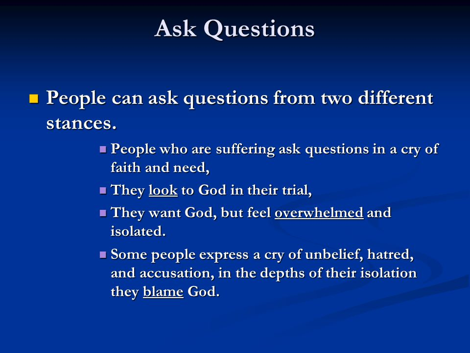 Ask Questions People can ask questions from two different stances. People can ask questions from two different stances. People who are suffering ask q