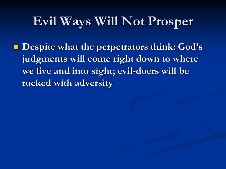 Evil Ways Will Not Prosper Despite what the perpetrators think: God's judgments will come right down to where we live and into sight; evil-doers will