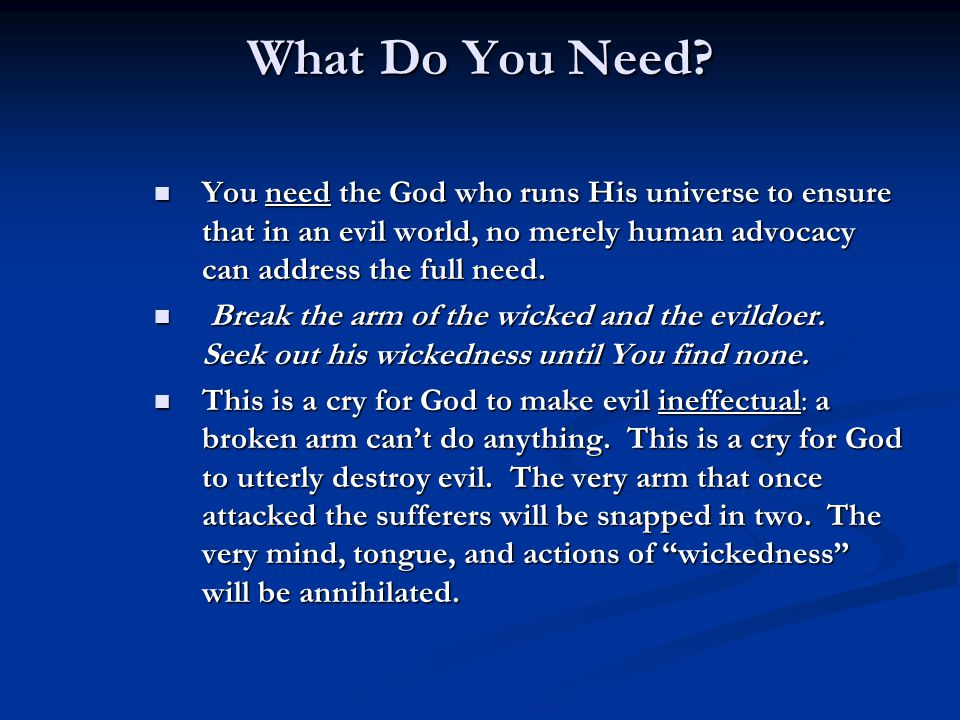 What Do You Need? You need the God who runs His universe to ensure that in an evil world, no merely human advocacy can address the full need. You need