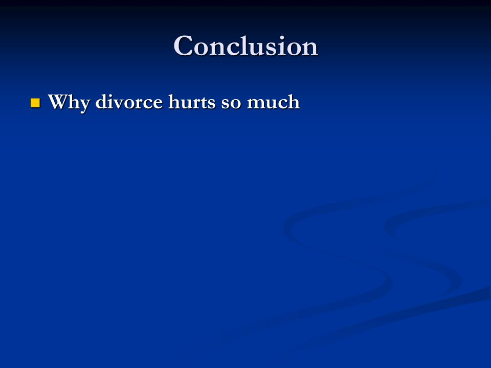 Conclusion Why divorce hurts so much Why divorce hurts so much