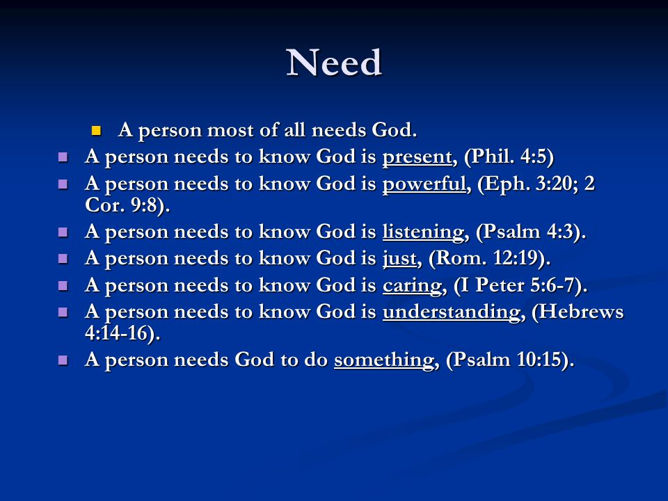 Need A person most of all needs God. A person most of all needs God. A person needs to know God is present, (Phil. 4:5) A person needs to know God is