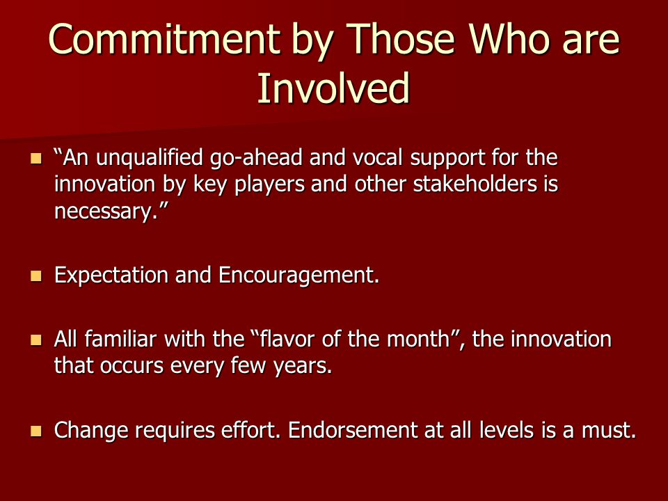 Commitment by Those Who are Involved An unqualified go-ahead and vocal support for the innovation by key players and other stakeholders is necessary. An unqualified go-ahead and vocal support for the innovation by key players and other stakeholders is necessary. Expectation and Encouragement.