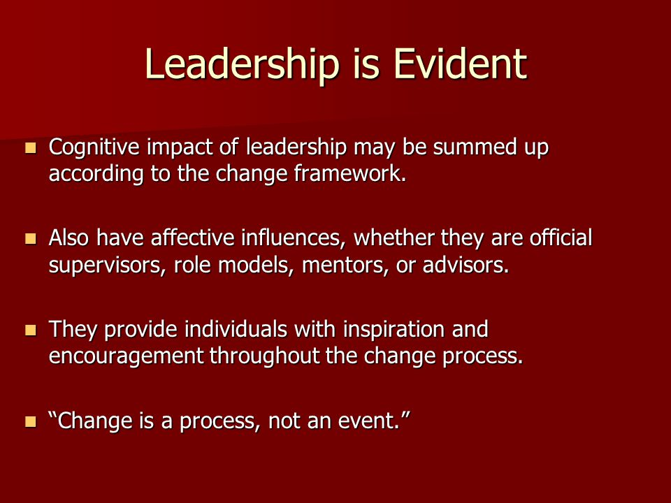 Leadership is Evident Cognitive impact of leadership may be summed up according to the change framework.