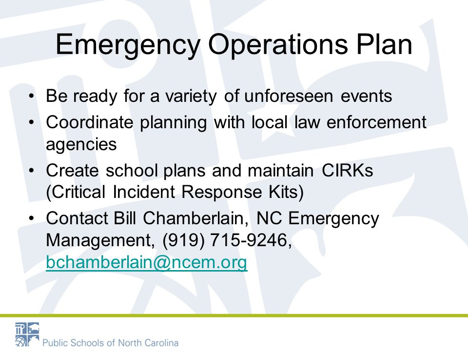 Emergency Operations Plan Be ready for a variety of unforeseen events Coordinate planning with local law enforcement agencies Create school plans and maintain CIRKs (Critical Incident Response Kits) Contact Bill Chamberlain, NC Emergency Management, (919) 715-9246, bchamberlain@ncem.org bchamberlain@ncem.org