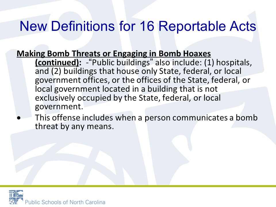 New Definitions for 16 Reportable Acts Making Bomb Threats or Engaging in Bomb Hoaxes (continued): - Public buildings also include: (1) hospitals, and (2) buildings that house only State, federal, or local government offices, or the offices of the State, federal, or local government located in a building that is not exclusively occupied by the State, federal, or local government.