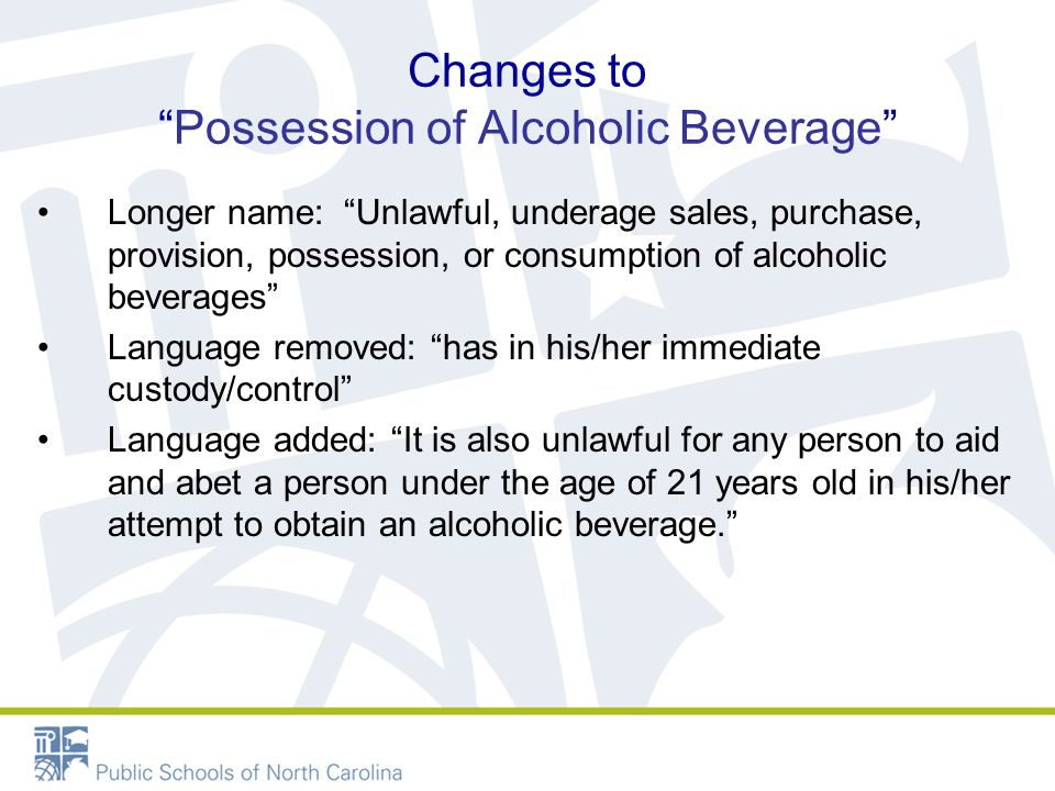 Changes to Possession of Alcoholic Beverage Longer name: Unlawful, underage sales, purchase, provision, possession, or consumption of alcoholic beverages Language removed: has in his/her immediate custody/control Language added: It is also unlawful for any person to aid and abet a person under the age of 21 years old in his/her attempt to obtain an alcoholic beverage.
