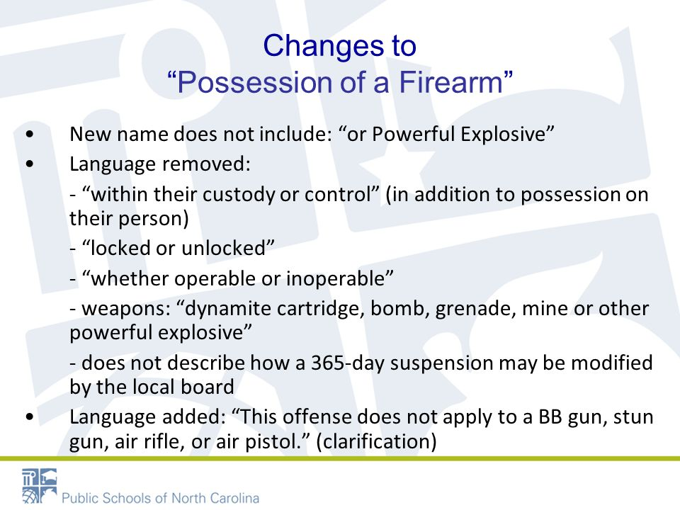 Changes to Possession of a Firearm New name does not include: or Powerful Explosive Language removed: - within their custody or control (in addition to possession on their person) - locked or unlocked - whether operable or inoperable - weapons: dynamite cartridge, bomb, grenade, mine or other powerful explosive - does not describe how a 365-day suspension may be modified by the local board Language added: This offense does not apply to a BB gun, stun gun, air rifle, or air pistol. (clarification)
