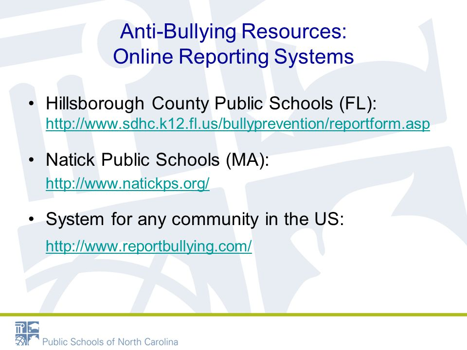 Anti-Bullying Resources: Online Reporting Systems Hillsborough County Public Schools (FL): http://www.sdhc.k12.fl.us/bullyprevention/reportform.asp http://www.sdhc.k12.fl.us/bullyprevention/reportform.asp Natick Public Schools (MA): http://www.natickps.org/ System for any community in the US: http://www.reportbullying.com/