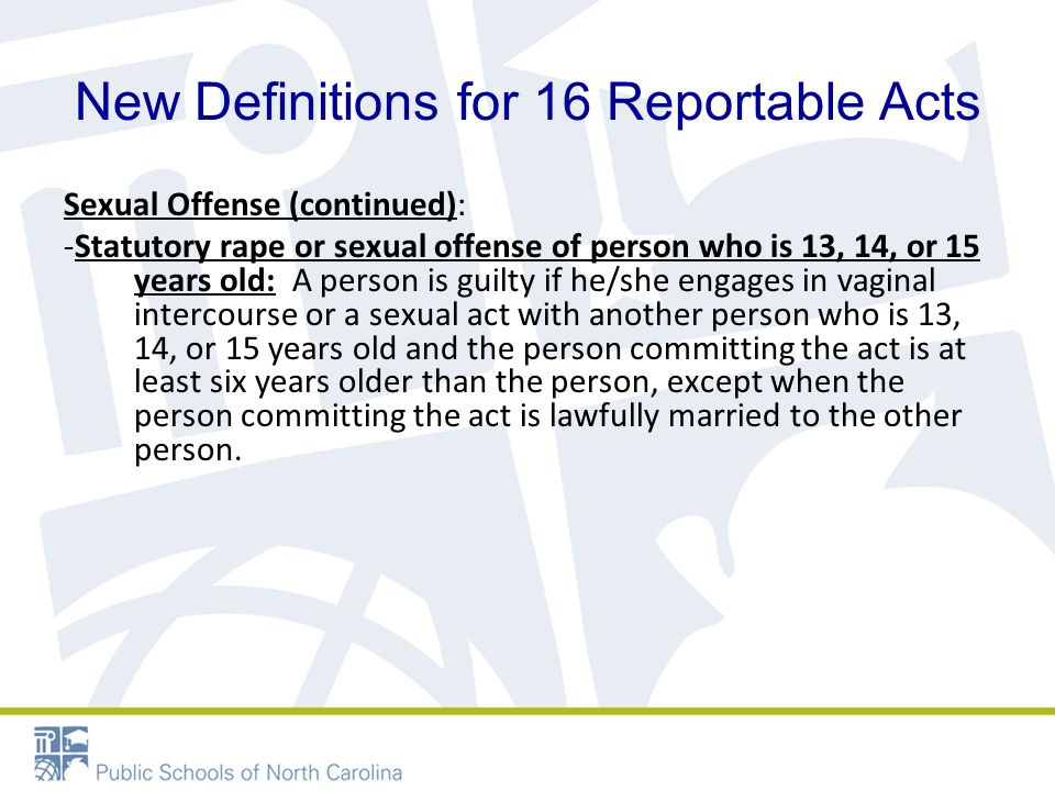 New Definitions for 16 Reportable Acts Sexual Offense (continued): -Statutory rape or sexual offense of person who is 13, 14, or 15 years old: A person is guilty if he/she engages in vaginal intercourse or a sexual act with another person who is 13, 14, or 15 years old and the person committing the act is at least six years older than the person, except when the person committing the act is lawfully married to the other person.
