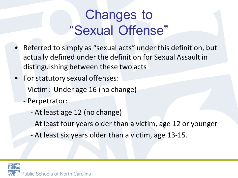Changes to Sexual Offense Referred to simply as sexual acts under this definition, but actually defined under the definition for Sexual Assault in distinguishing between these two acts For statutory sexual offenses: - Victim: Under age 16 (no change) - Perpetrator: - At least age 12 (no change) - At least four years older than a victim, age 12 or younger - At least six years older than a victim, age 13-15.