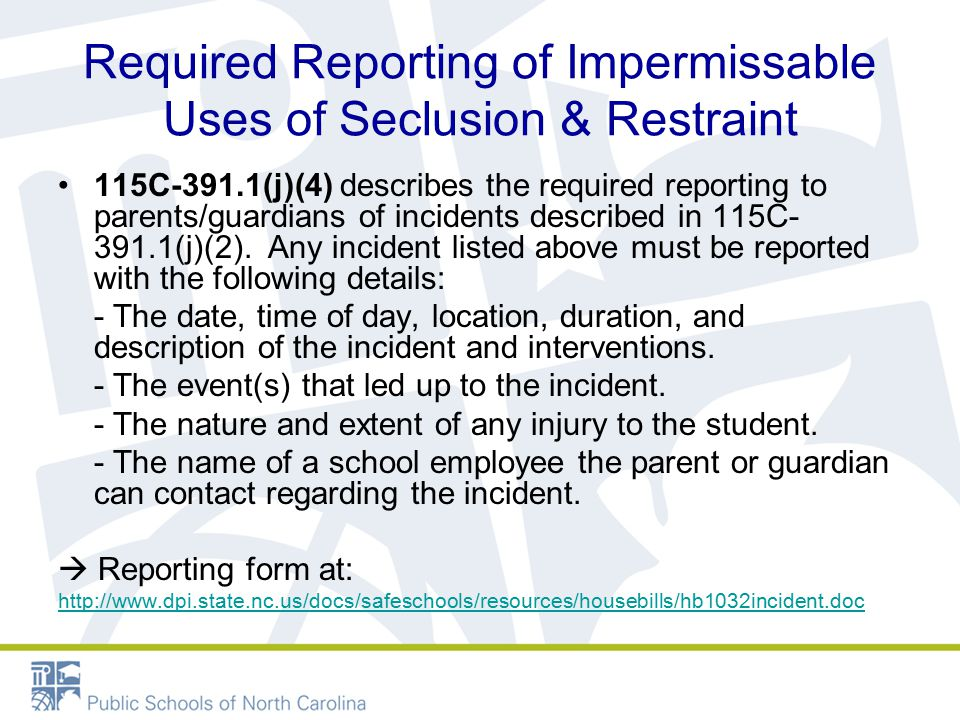 Required Reporting of Impermissable Uses of Seclusion & Restraint 115C-391.1(j)(4) describes the required reporting to parents/guardians of incidents described in 115C- 391.1(j)(2).