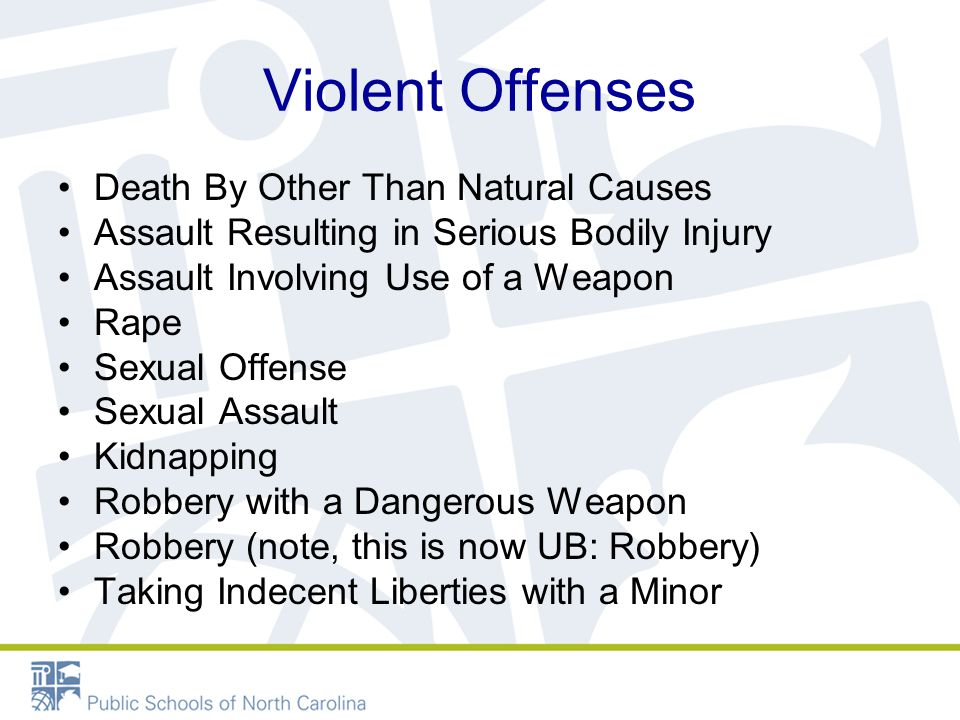 Violent Offenses Death By Other Than Natural Causes Assault Resulting in Serious Bodily Injury Assault Involving Use of a Weapon Rape Sexual Offense Sexual Assault Kidnapping Robbery with a Dangerous Weapon Robbery (note, this is now UB: Robbery) Taking Indecent Liberties with a Minor