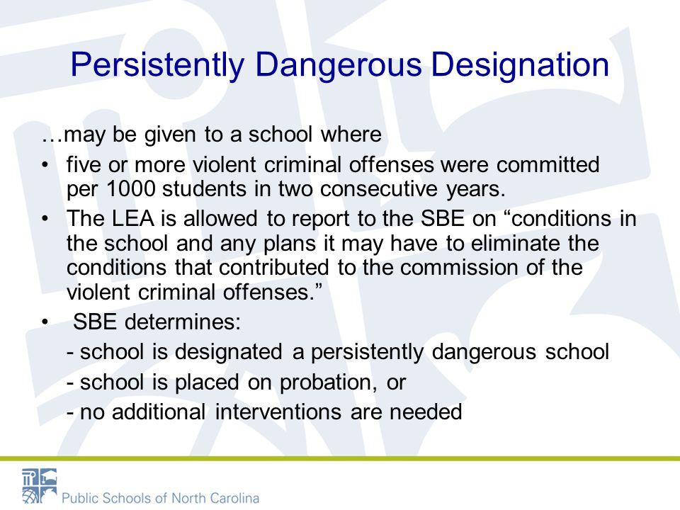 Persistently Dangerous Designation …may be given to a school where five or more violent criminal offenses were committed per 1000 students in two consecutive years.