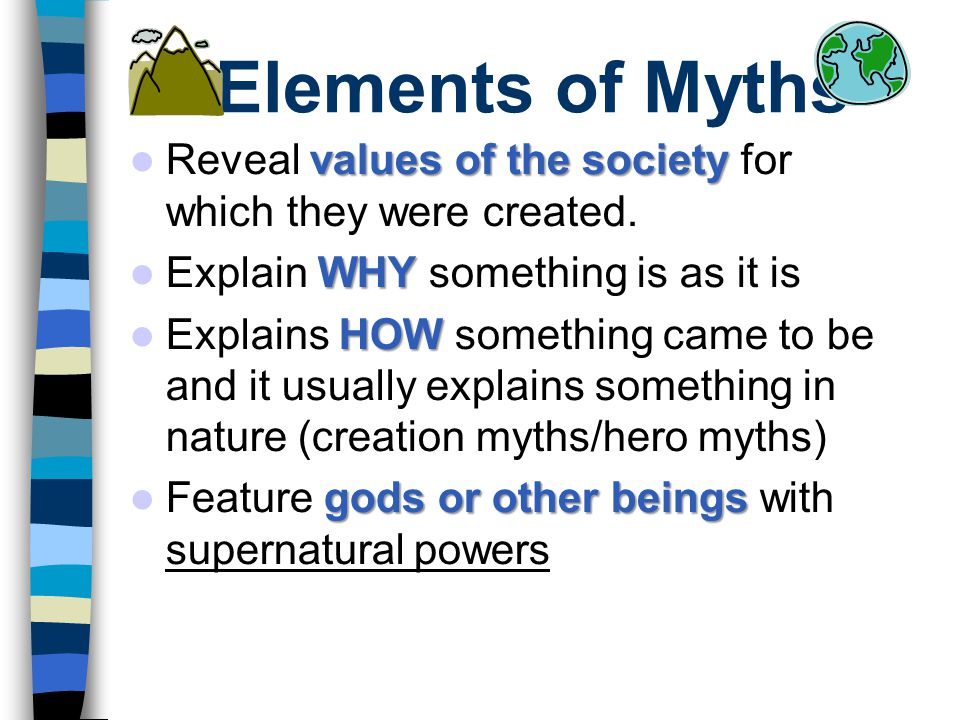 Elements of Myths values of the society Reveal values of the society for which they were created. WHY Explain WHY something is as it is HOW Explains H