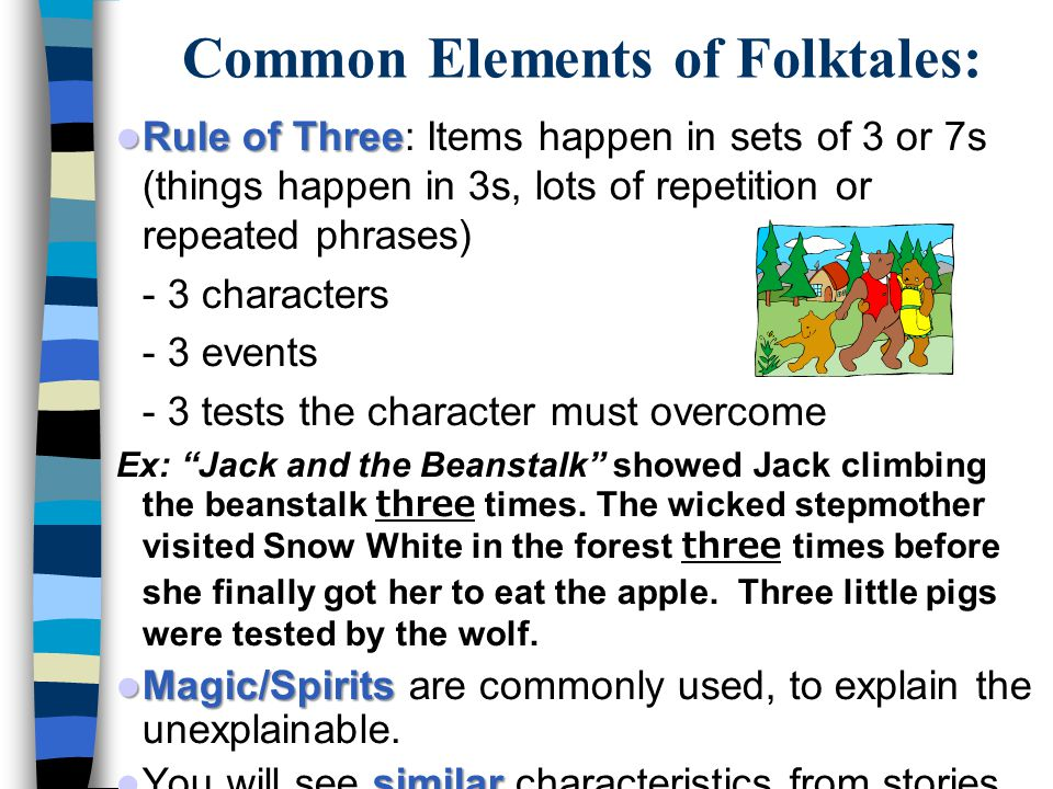 Common Elements of Folktales: Rule of Three Rule of Three: Items happen in sets of 3 or 7s (things happen in 3s, lots of repetition or repeated phrases) - 3 characters - 3 events - 3 tests the character must overcome Ex: Jack and the Beanstalk showed Jack climbing the beanstalk three times.