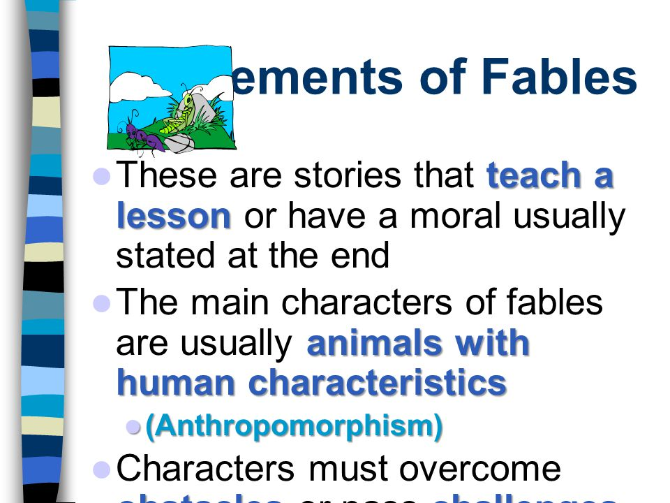 Elements of Fables teach a lesson These are stories that teach a lesson or have a moral usually stated at the end animals with human characteristics The main characters of fables are usually animals with human characteristics (Anthropomorphism) (Anthropomorphism) obstacleschallenges Characters must overcome obstacles or pass challenges