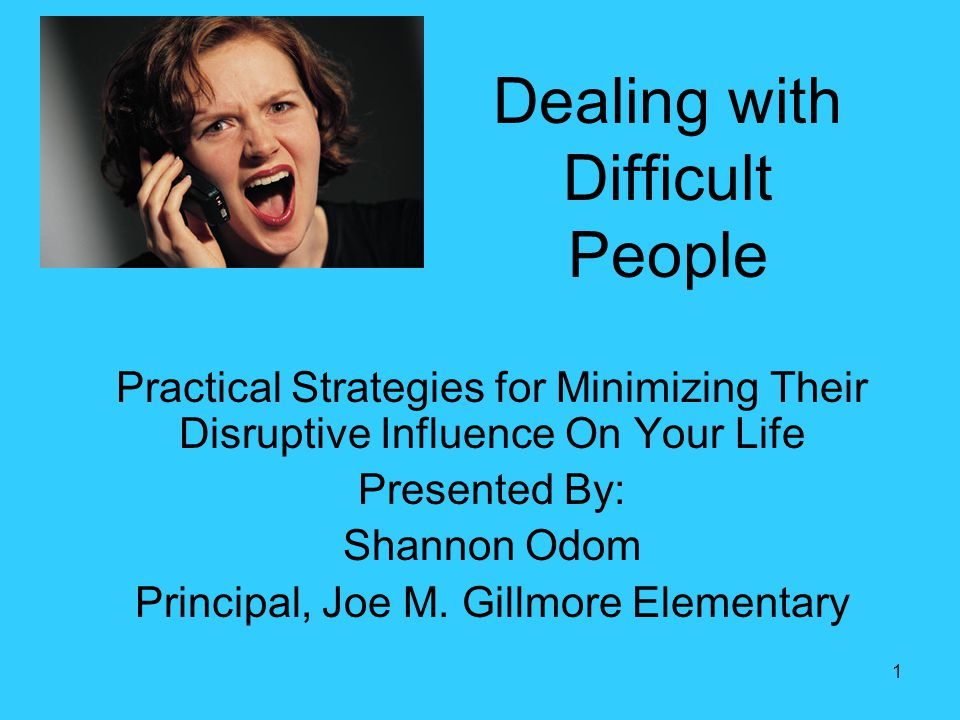 1 Dealing with Difficult People Practical Strategies for Minimizing Their Disruptive Influence On Your Life Presented By: Shannon Odom Principal, Joe