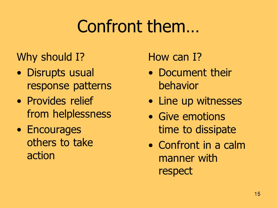15 Confront them… Why should I? Disrupts usual response patterns Provides relief from helplessness Encourages others to take action How can I? Documen
