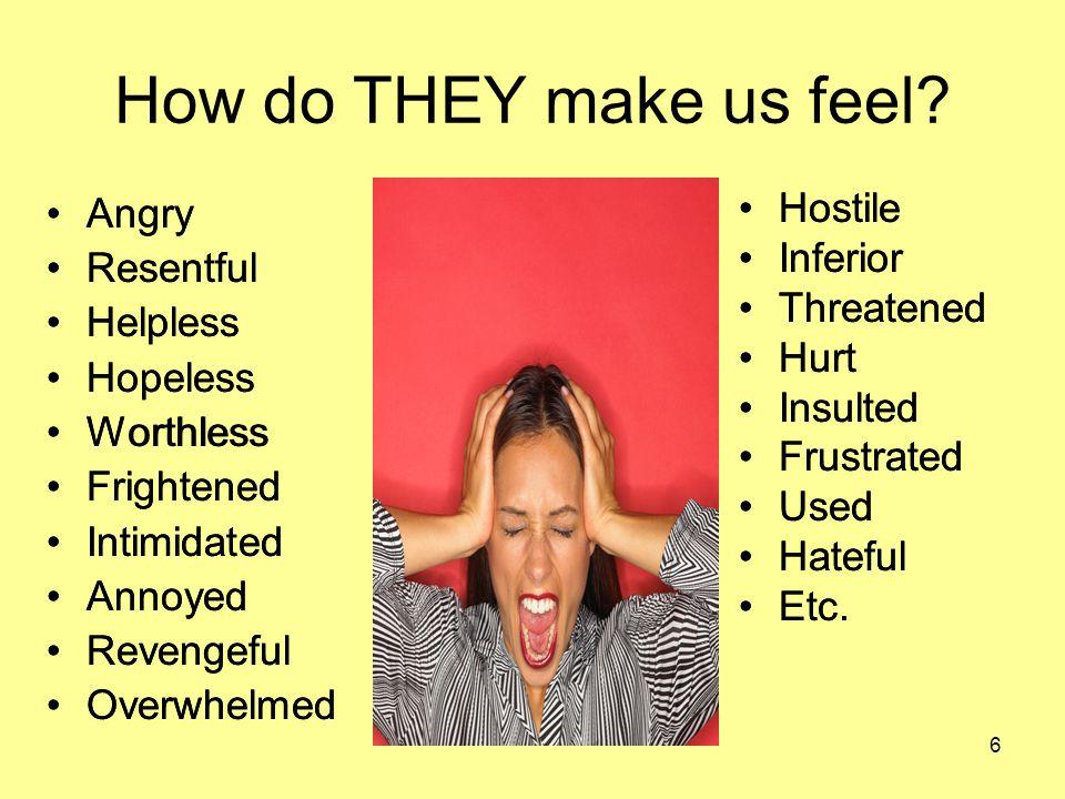 6 How do THEY make us feel? Angry Resentful Helpless Hopeless Worthless Frightened Intimidated Annoyed Revengeful Overwhelmed Hostile Inferior Threate