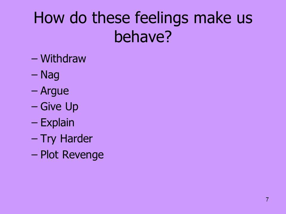 7 How do these feelings make us behave? –Withdraw –Nag –Argue –Give Up –Explain –Try Harder –Plot Revenge