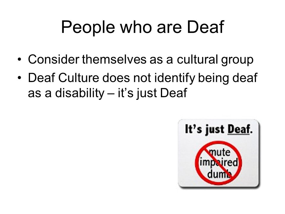 People who are Deaf Consider themselves as a cultural group Deaf Culture does not identify being deaf as a disability – it's just Deaf