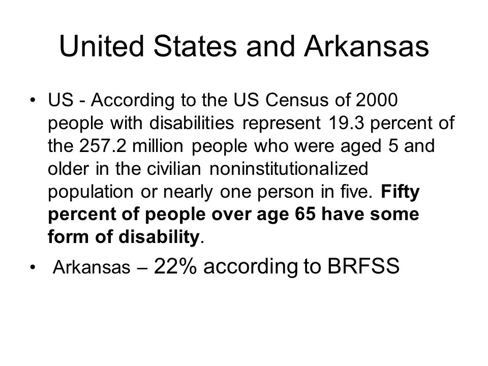 United States and Arkansas US - According to the US Census of 2000 people with disabilities represent 19.3 percent of the 257.2 million people who were aged 5 and older in the civilian noninstitutionalized population or nearly one person in five.