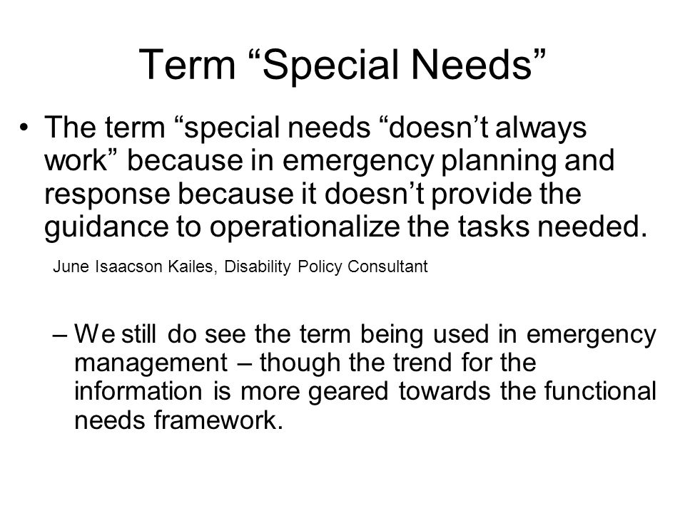 Term Special Needs The term special needs doesn't always work because in emergency planning and response because it doesn't provide the guidance to operationalize the tasks needed.