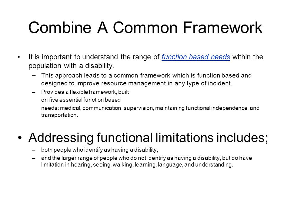Combine A Common Framework It is important to understand the range of function based needs within the population with a disability.