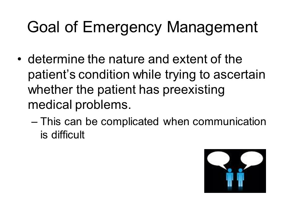 Goal of Emergency Management determine the nature and extent of the patient's condition while trying to ascertain whether the patient has preexisting medical problems.