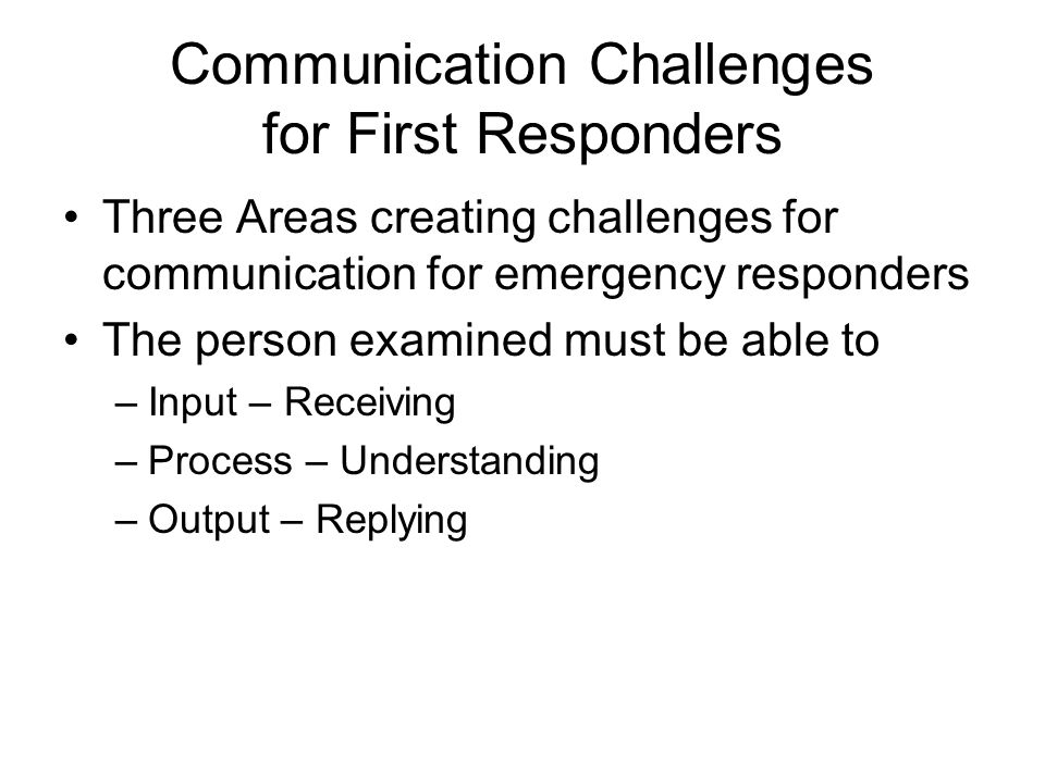 Communication Challenges for First Responders Three Areas creating challenges for communication for emergency responders The person examined must be able to –Input – Receiving –Process – Understanding –Output – Replying