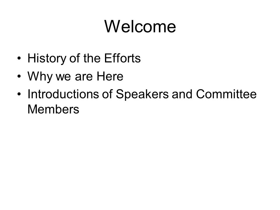 Welcome History of the Efforts Why we are Here Introductions of Speakers and Committee Members