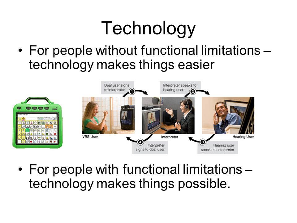 Technology For people without functional limitations – technology makes things easier For people with functional limitations – technology makes things
