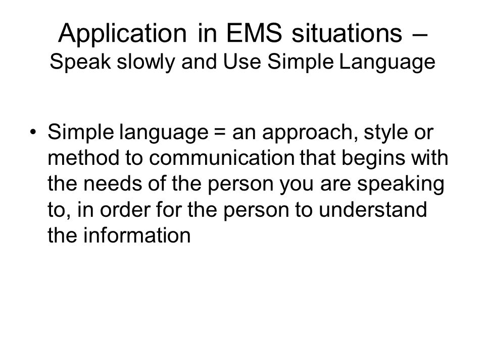 Application in EMS situations – Speak slowly and Use Simple Language Simple language = an approach, style or method to communication that begins with the needs of the person you are speaking to, in order for the person to understand the information